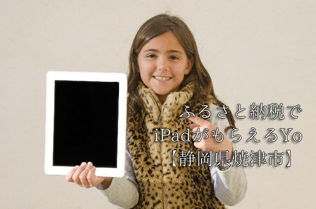 iPadがもらえるのは今年で終わりかも!?今なら静岡県焼津市の返礼品でもらえるよ